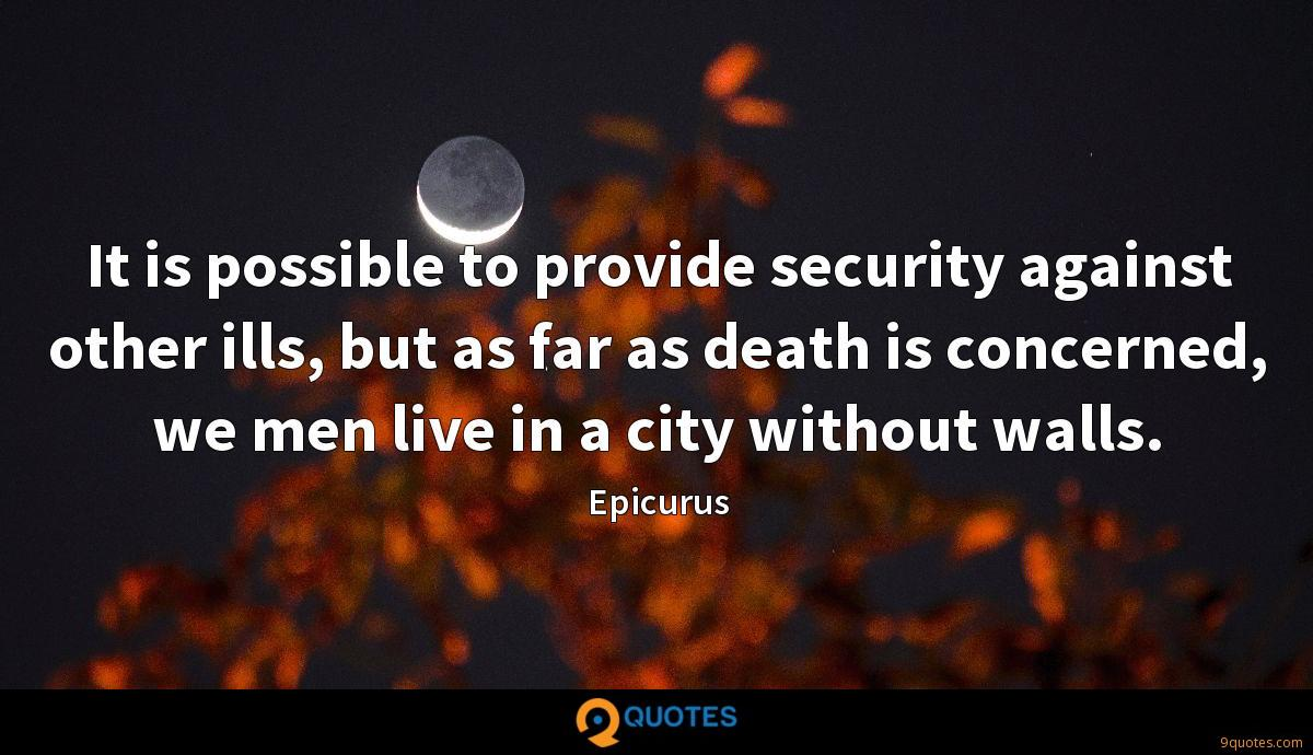 It is possible to provide security against other ills, but as far as death is concerned, we men live in a city without walls.