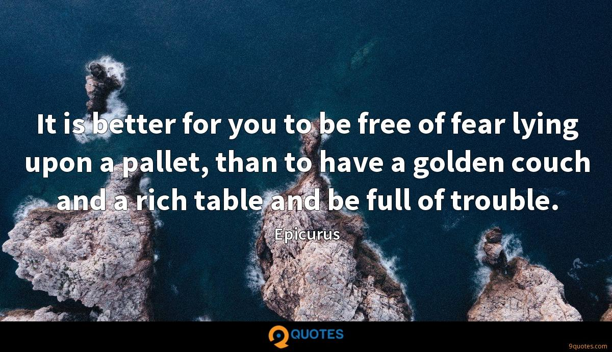 It is better for you to be free of fear lying upon a pallet, than to have a golden couch and a rich table and be full of trouble.