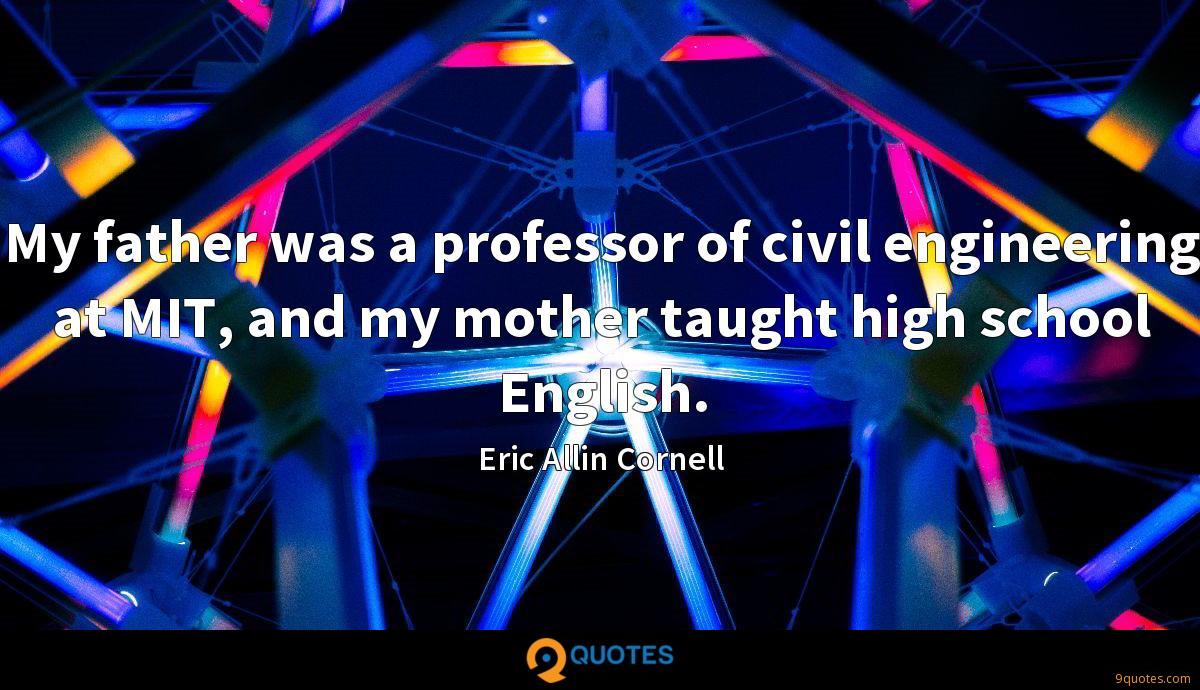 My father was a professor of civil engineering at MIT, and my mother taught high school English.