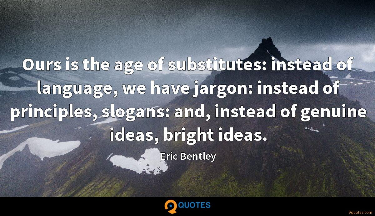 Ours is the age of substitutes: instead of language, we have jargon: instead of principles, slogans: and, instead of genuine ideas, bright ideas.