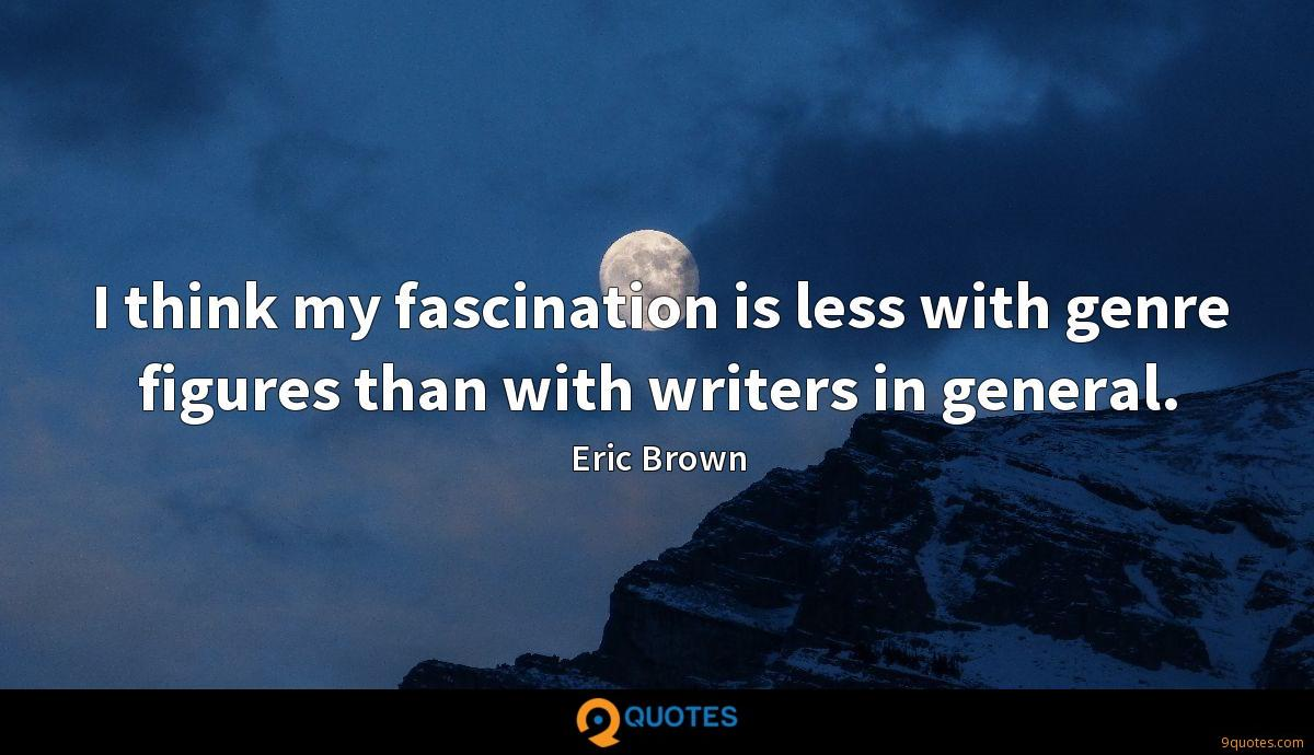 I think my fascination is less with genre figures than with writers in general.