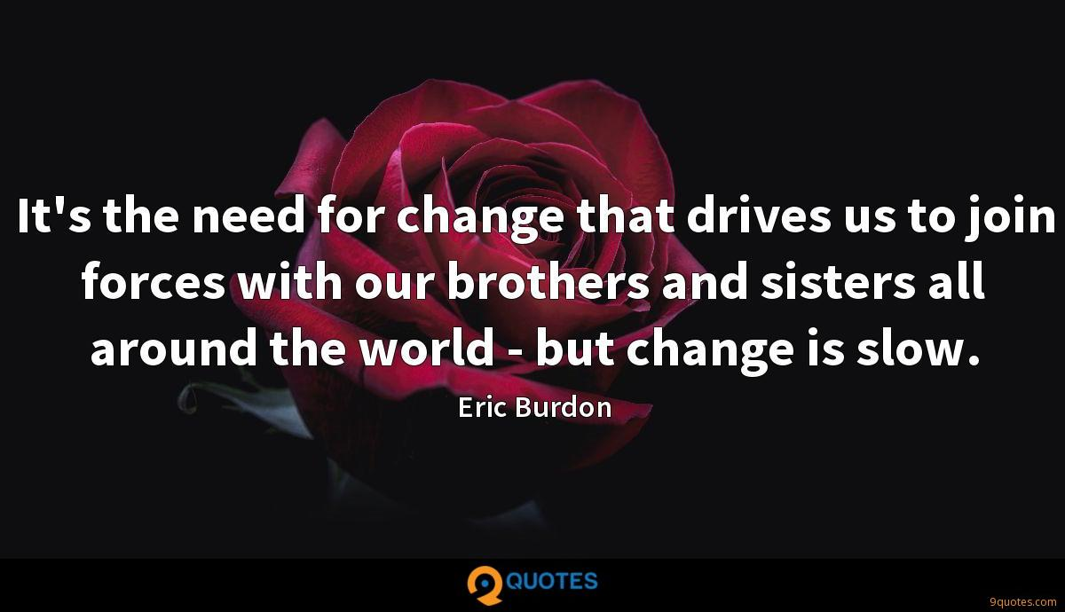 It's the need for change that drives us to join forces with our brothers and sisters all around the world - but change is slow.