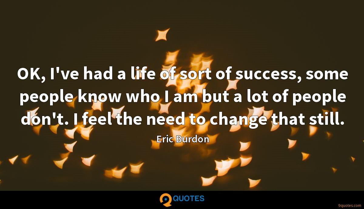 OK, I've had a life of sort of success, some people know who I am but a lot of people don't. I feel the need to change that still.