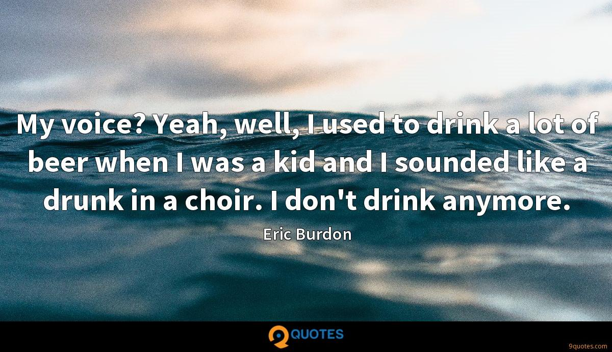 My voice? Yeah, well, I used to drink a lot of beer when I was a kid and I sounded like a drunk in a choir. I don't drink anymore.
