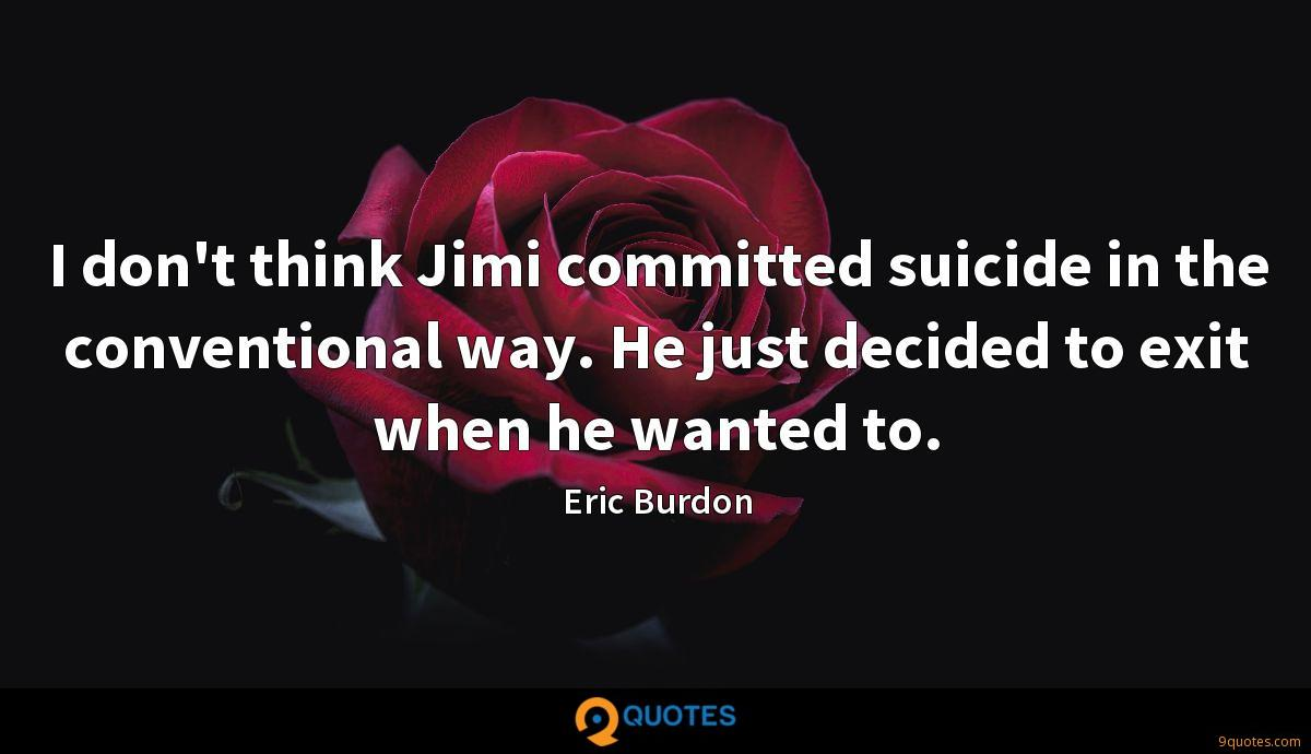 I don't think Jimi committed suicide in the conventional way. He just decided to exit when he wanted to.