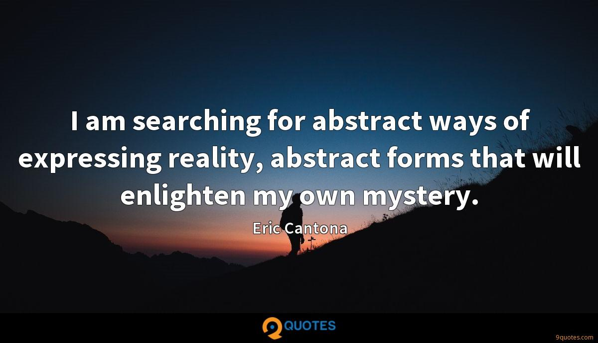 I am searching for abstract ways of expressing reality, abstract forms that will enlighten my own mystery.