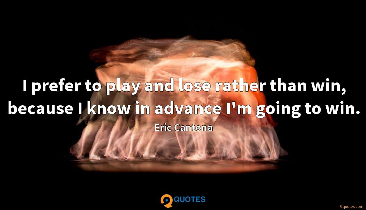 I prefer to play and lose rather than win, because I know in advance I'm going to win.
