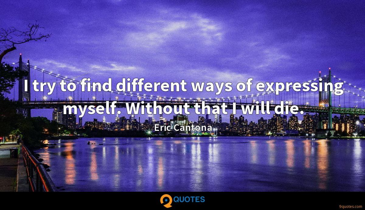 I try to find different ways of expressing myself. Without that I will die.