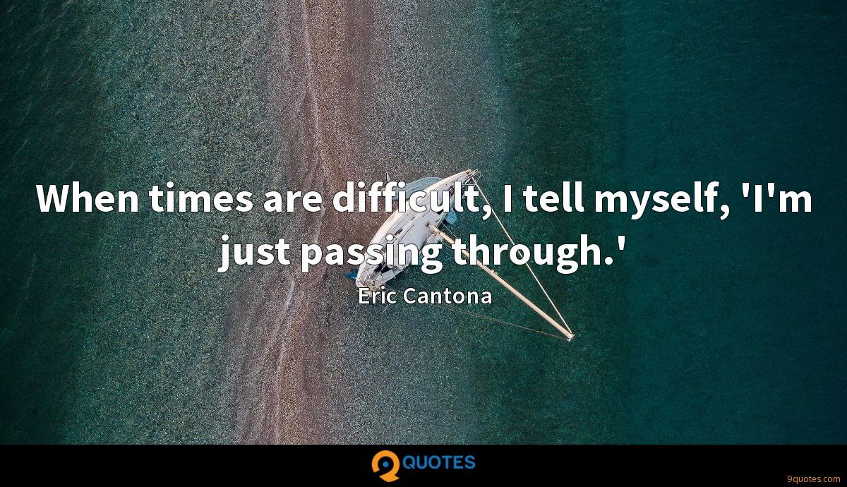 When times are difficult, I tell myself, 'I'm just passing through.'