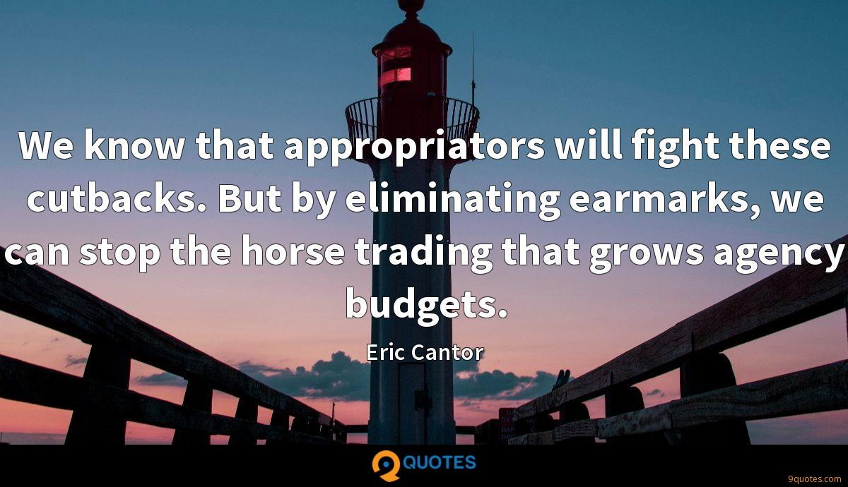 We know that appropriators will fight these cutbacks. But by eliminating earmarks, we can stop the horse trading that grows agency budgets.