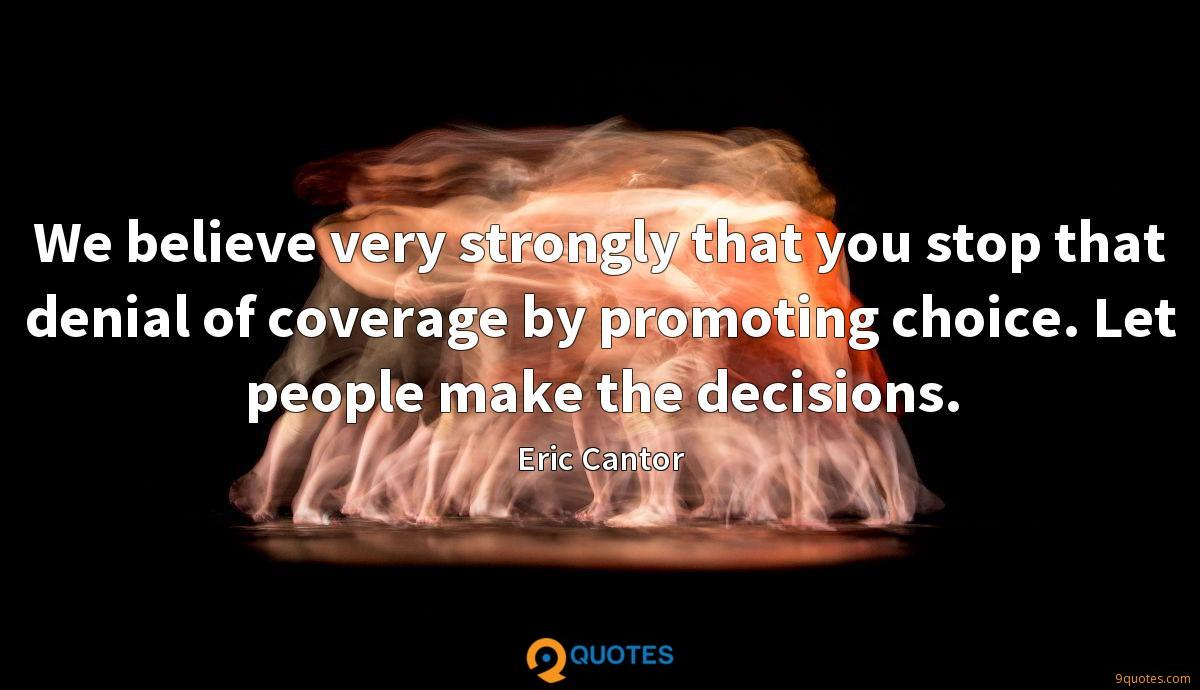 We believe very strongly that you stop that denial of coverage by promoting choice. Let people make the decisions.