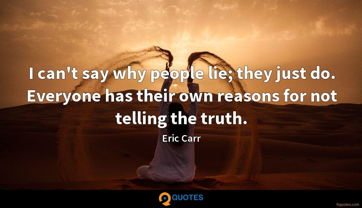 I can't say why people lie; they just do. Everyone has their own reasons for not telling the truth.