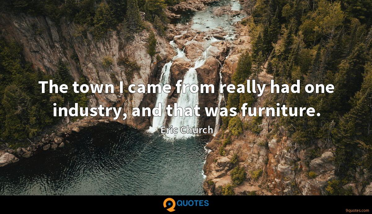 The town I came from really had one industry, and that was furniture.
