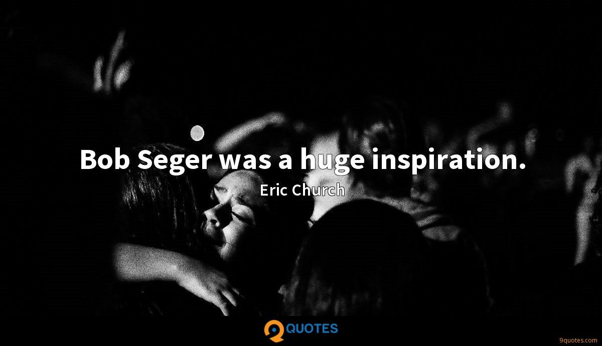 Bob Seger was a huge inspiration.