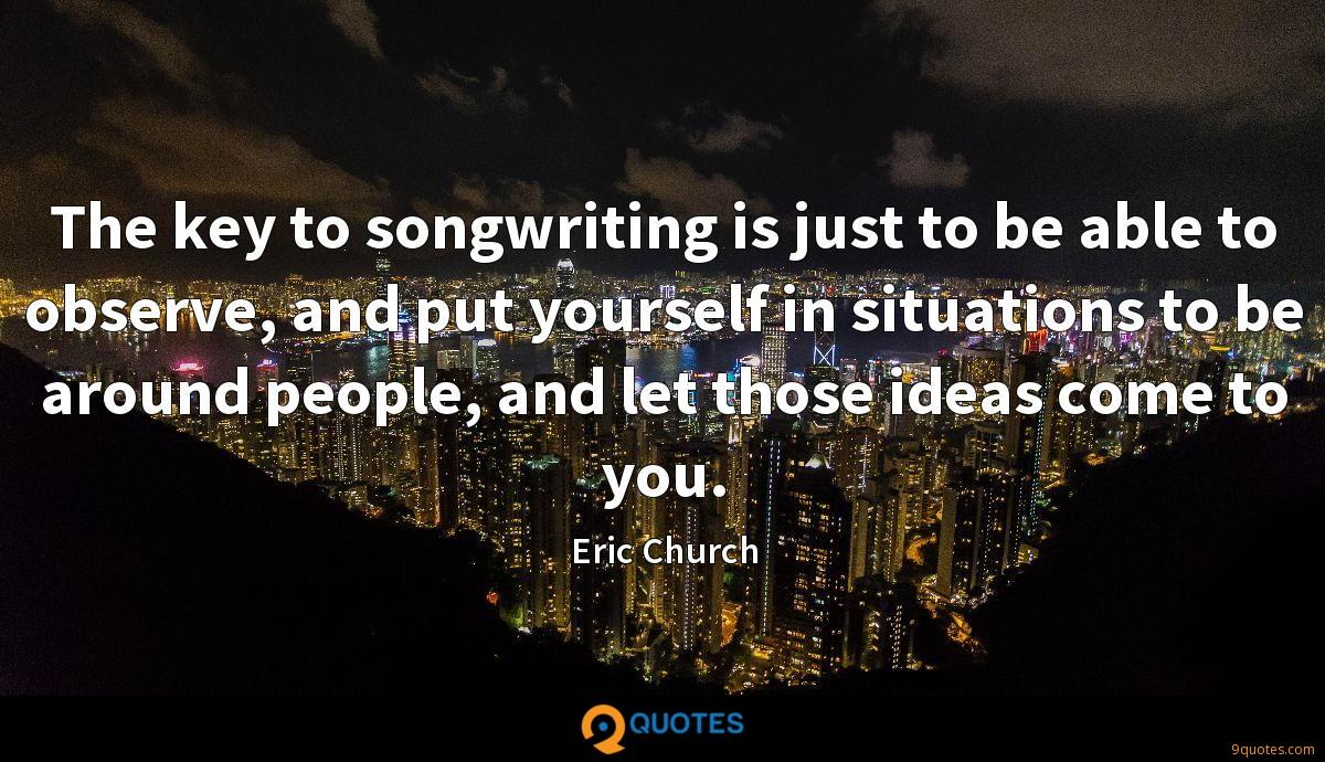 The key to songwriting is just to be able to observe, and put yourself in situations to be around people, and let those ideas come to you.
