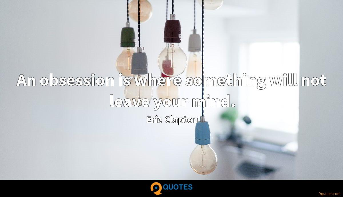An obsession is where something will not leave your mind.