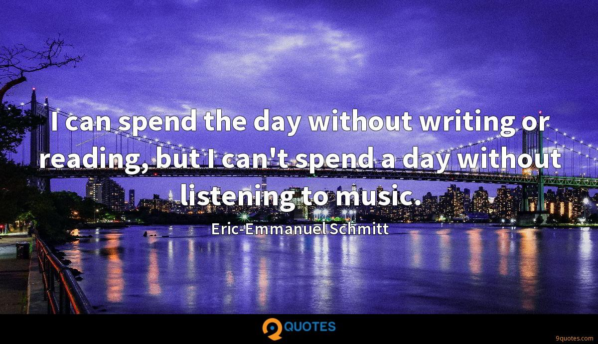 I can spend the day without writing or reading, but I can't spend a day without listening to music.
