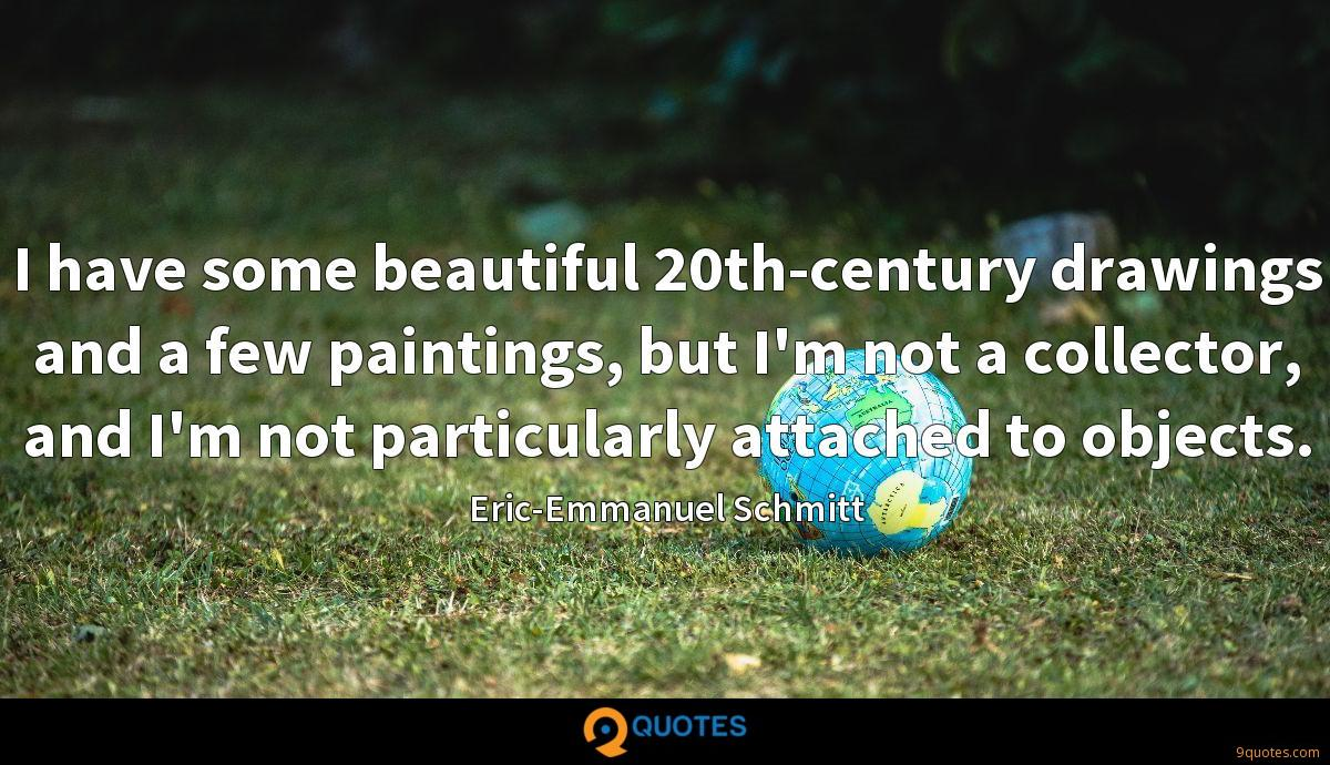 I have some beautiful 20th-century drawings and a few paintings, but I'm not a collector, and I'm not particularly attached to objects.