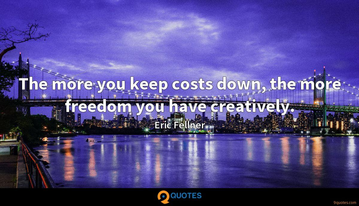 The more you keep costs down, the more freedom you have creatively.