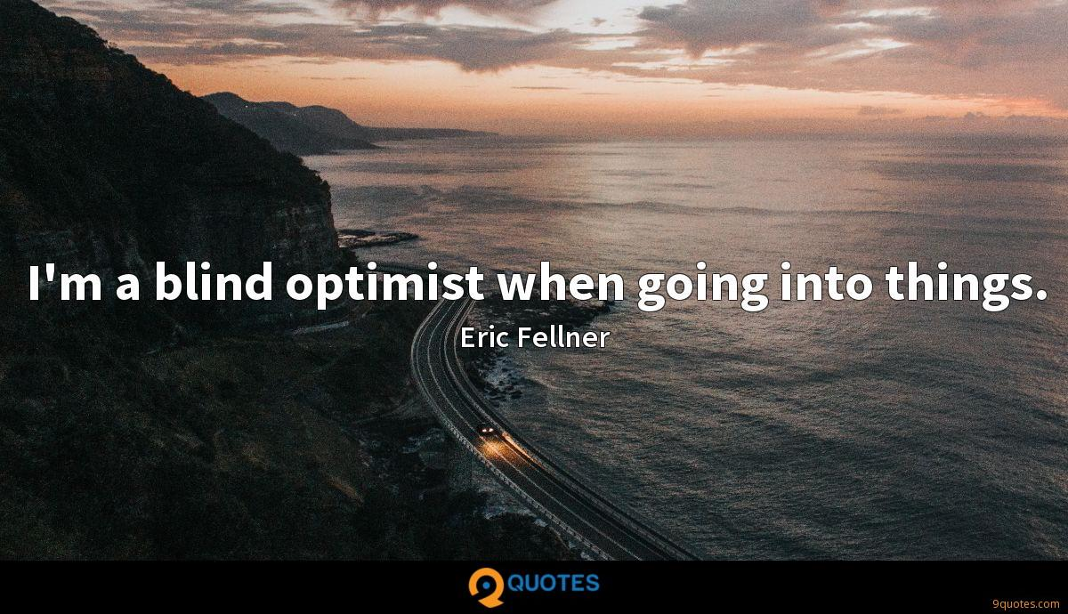 I'm a blind optimist when going into things.