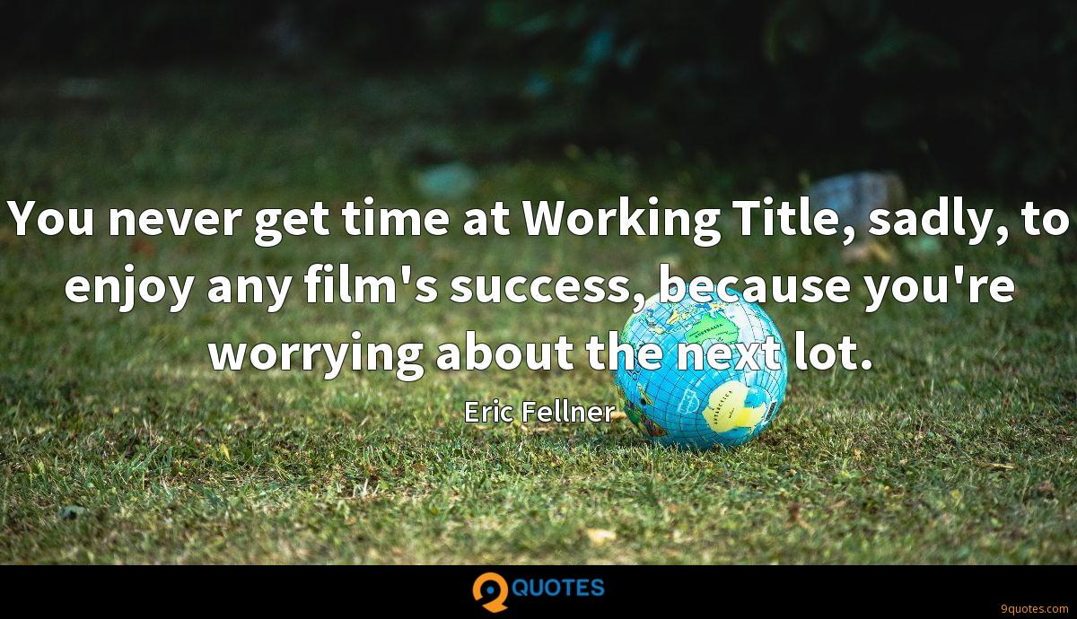 You never get time at Working Title, sadly, to enjoy any film's success, because you're worrying about the next lot.