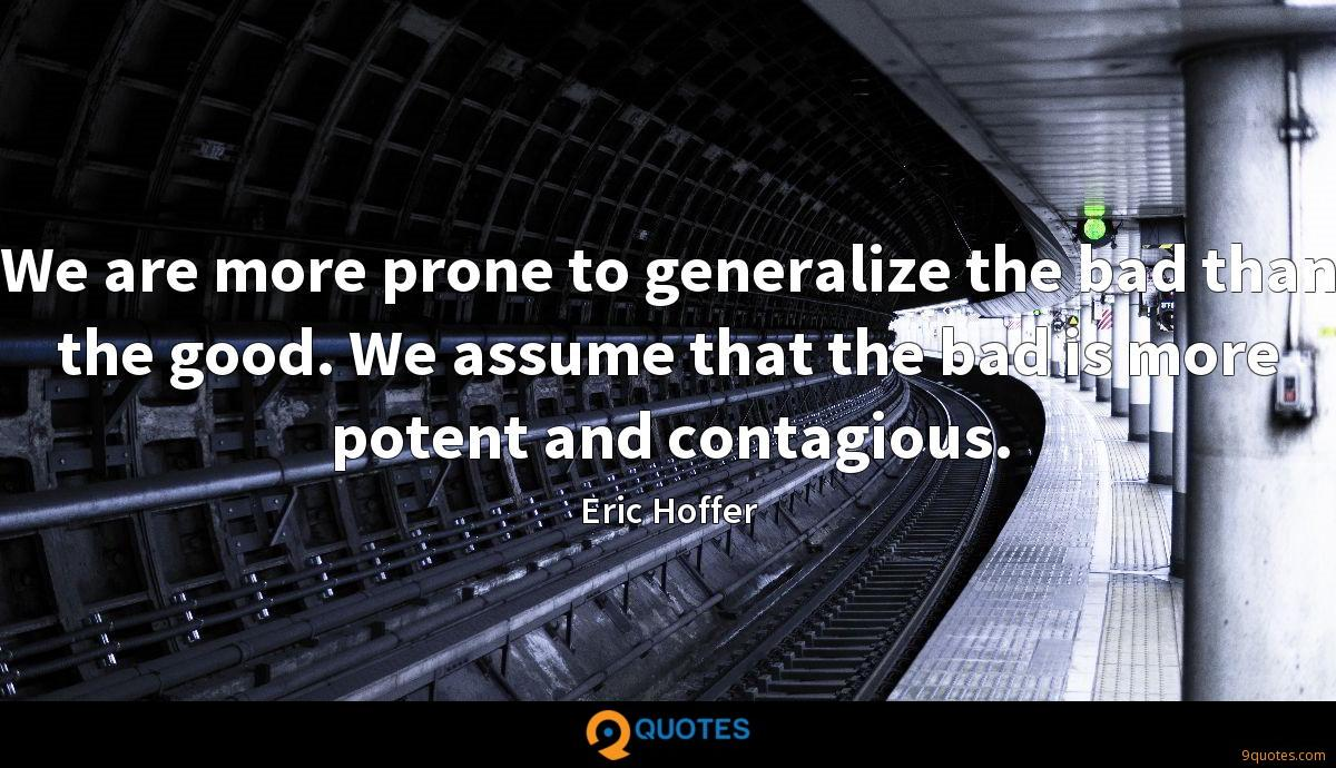 We are more prone to generalize the bad than the good. We assume that the bad is more potent and contagious.