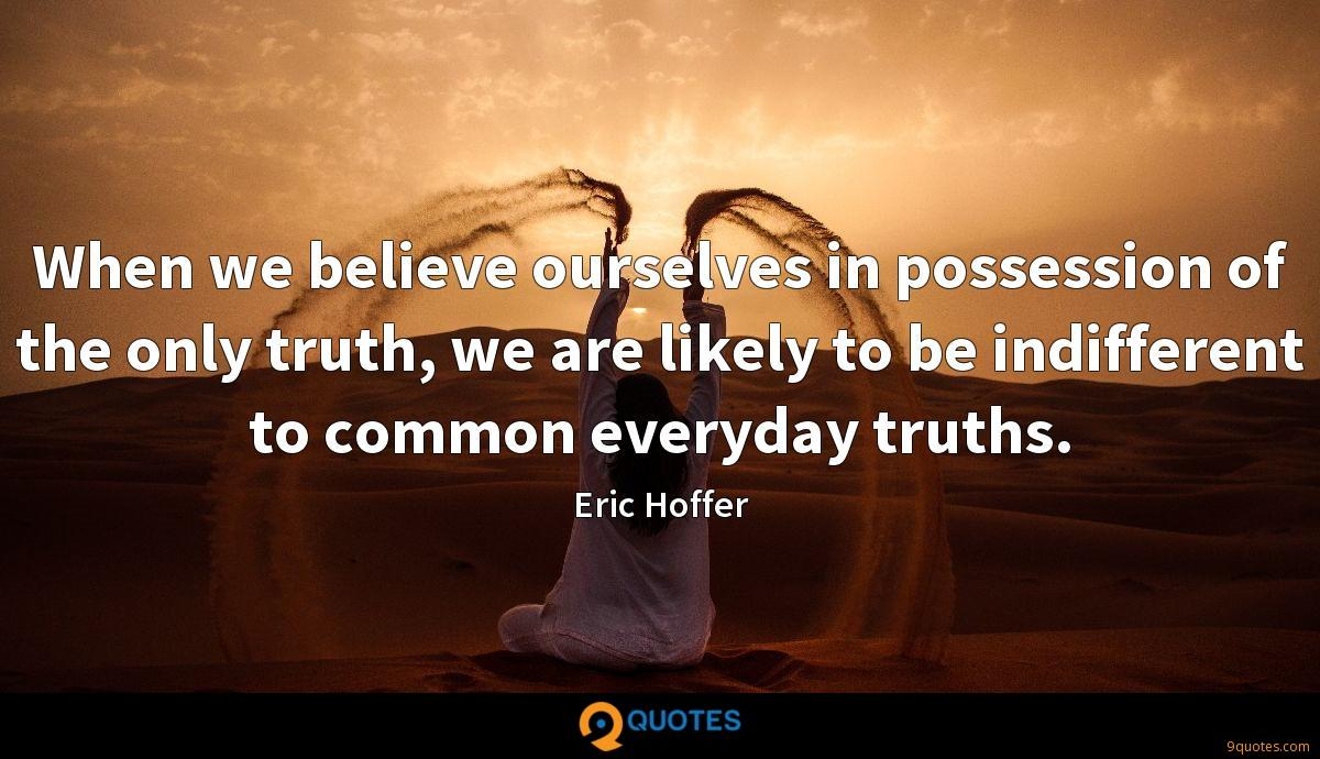 When we believe ourselves in possession of the only truth, we are likely to be indifferent to common everyday truths.