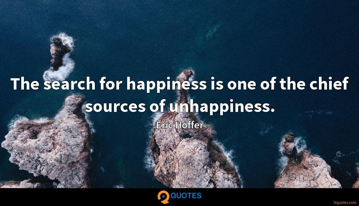 The search for happiness is one of the chief sources of unhappiness.
