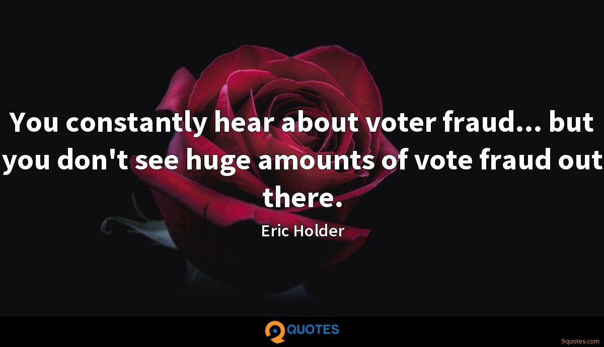 You constantly hear about voter fraud... but you don't see huge amounts of vote fraud out there.