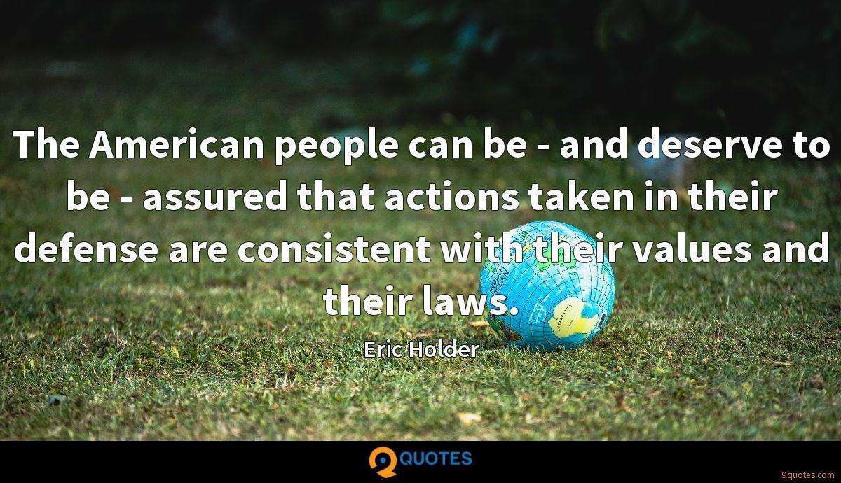 The American people can be - and deserve to be - assured that actions taken in their defense are consistent with their values and their laws.