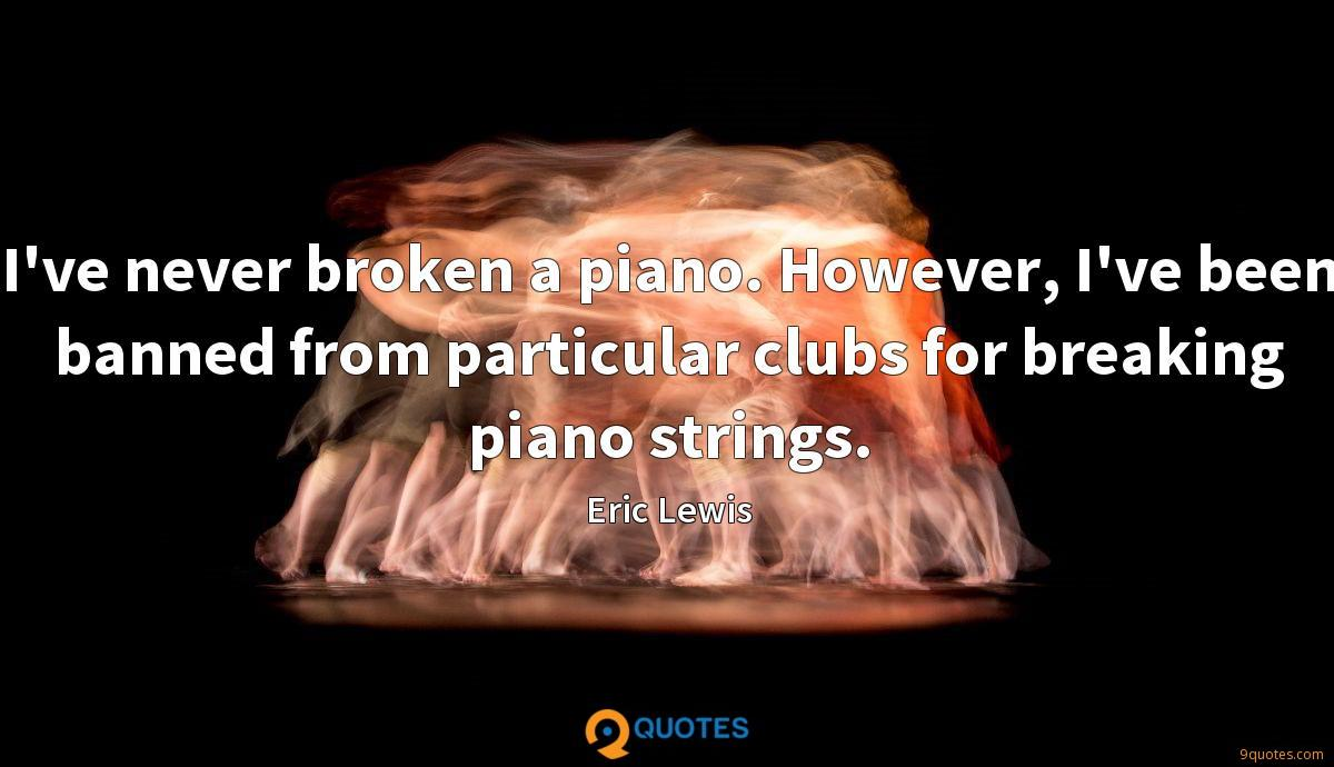 I've never broken a piano. However, I've been banned from particular clubs for breaking piano strings.