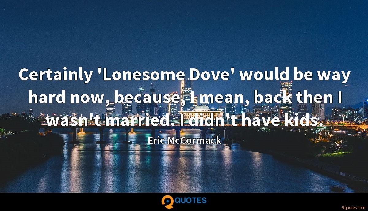 Certainly 'Lonesome Dove' would be way hard now, because, I mean, back then I wasn't married. I didn't have kids.