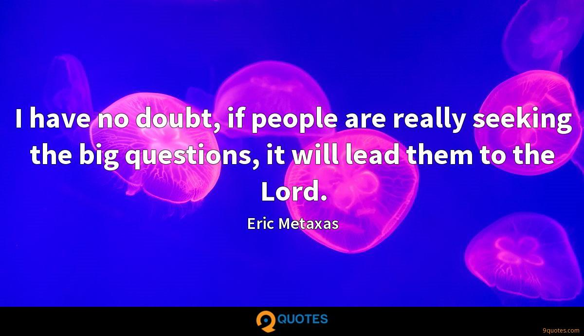 I have no doubt, if people are really seeking the big questions, it will lead them to the Lord.