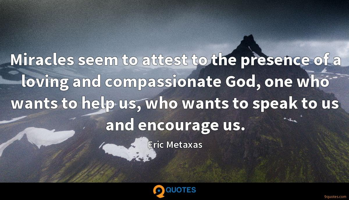 Miracles seem to attest to the presence of a loving and compassionate God, one who wants to help us, who wants to speak to us and encourage us.