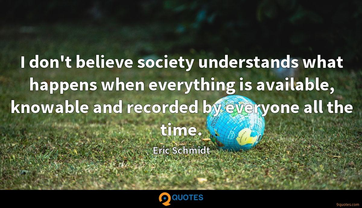 I don't believe society understands what happens when everything is available, knowable and recorded by everyone all the time.