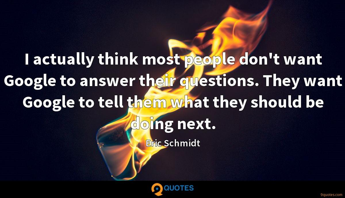I actually think most people don't want Google to answer their questions. They want Google to tell them what they should be doing next.