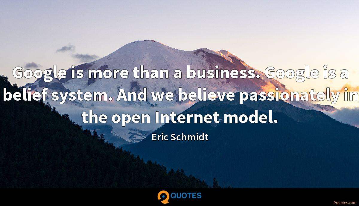 Google is more than a business. Google is a belief system. And we believe passionately in the open Internet model.