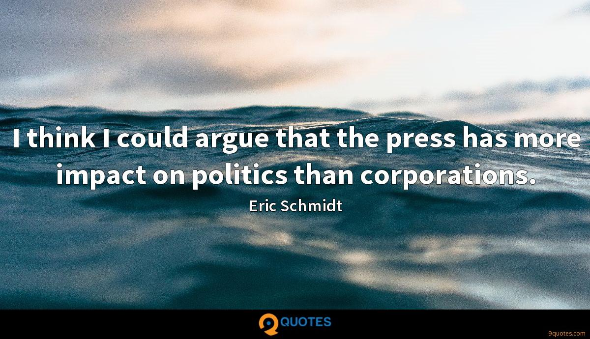 I think I could argue that the press has more impact on politics than corporations.