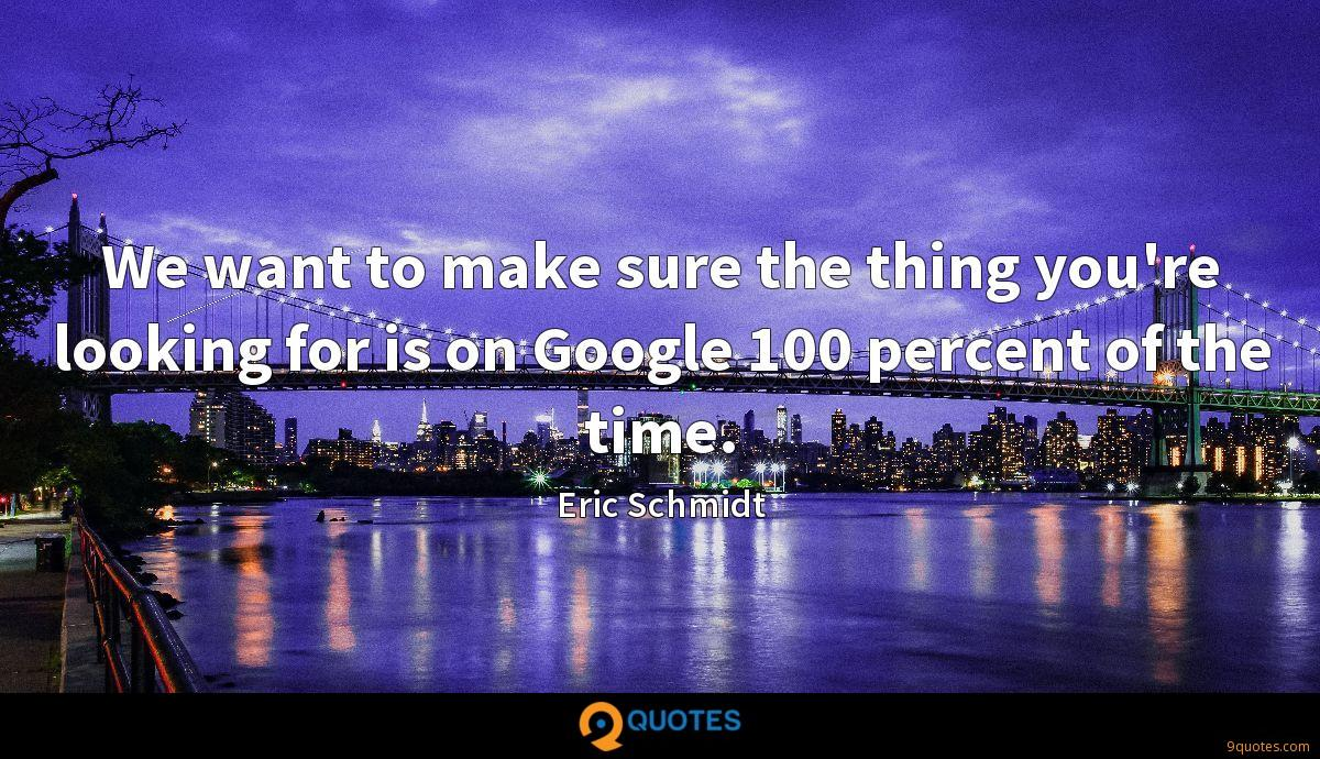 We want to make sure the thing you're looking for is on Google 100 percent of the time.