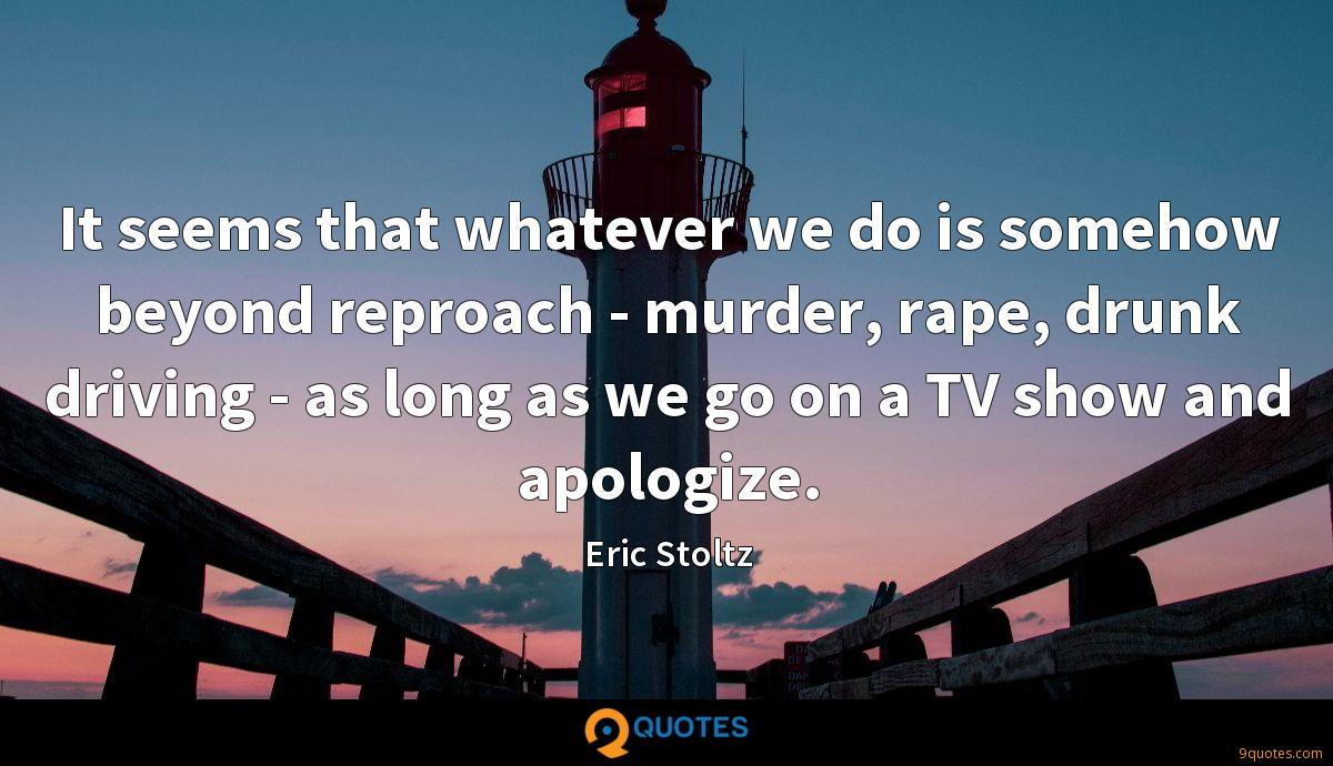 It seems that whatever we do is somehow beyond reproach - murder, rape, drunk driving - as long as we go on a TV show and apologize.