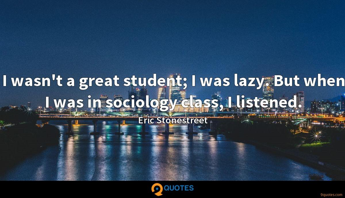 I wasn't a great student; I was lazy. But when I was in sociology class, I listened.