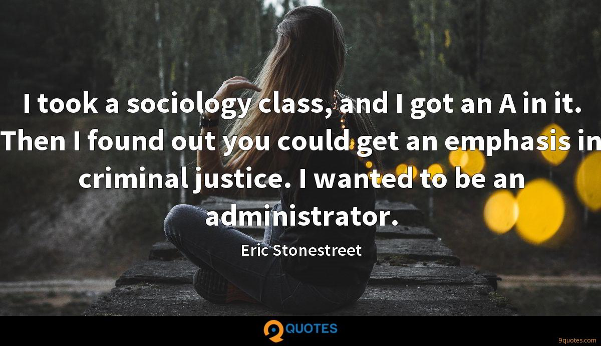 I took a sociology class, and I got an A in it. Then I found out you could get an emphasis in criminal justice. I wanted to be an administrator.