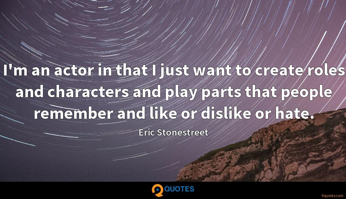 I'm an actor in that I just want to create roles and characters and play parts that people remember and like or dislike or hate.