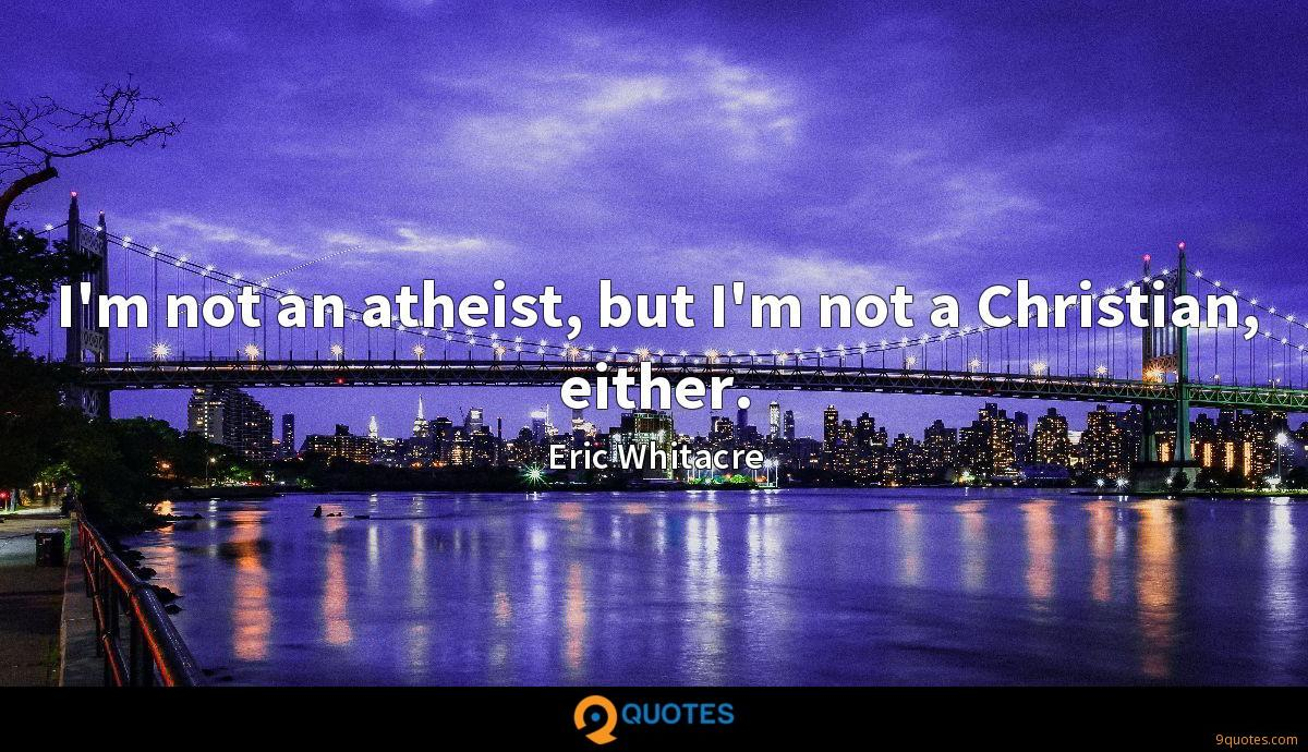 I'm not an atheist, but I'm not a Christian, either.