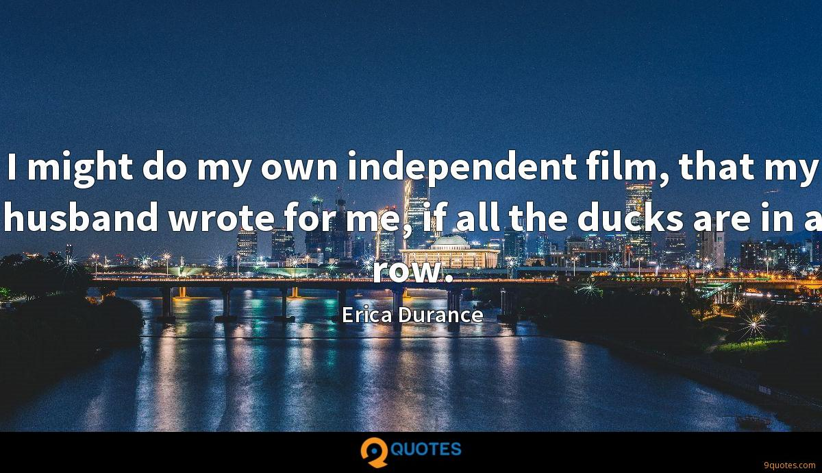 I might do my own independent film, that my husband wrote for me, if all the ducks are in a row.