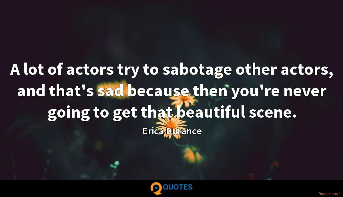 A lot of actors try to sabotage other actors, and that's sad because then you're never going to get that beautiful scene.