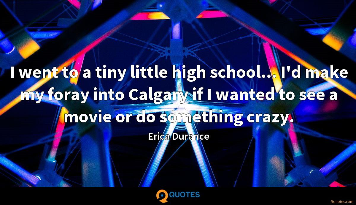 I went to a tiny little high school... I'd make my foray into Calgary if I wanted to see a movie or do something crazy.