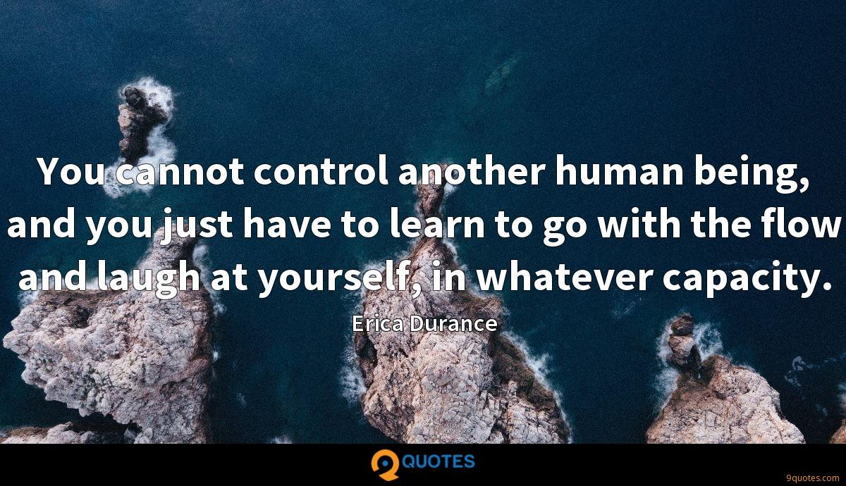 You cannot control another human being, and you just have to learn to go with the flow and laugh at yourself, in whatever capacity.