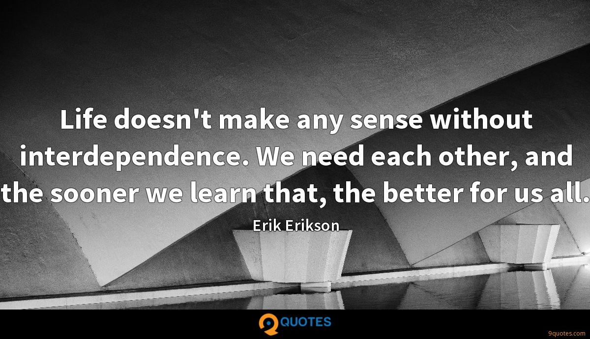 Life doesn't make any sense without interdependence. We need each other, and the sooner we learn that, the better for us all.