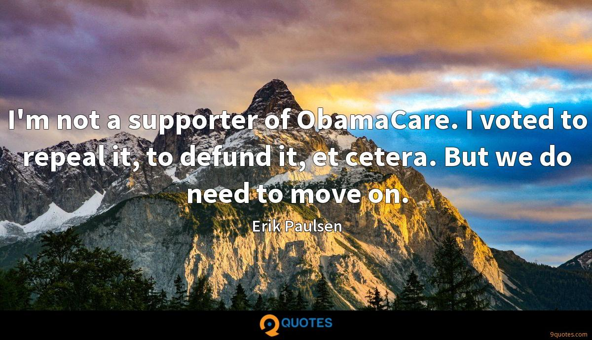 I'm not a supporter of ObamaCare. I voted to repeal it, to defund it, et cetera. But we do need to move on.